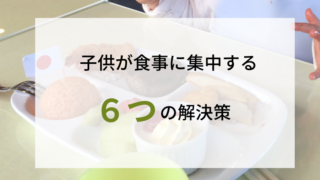 すぐできる!「ご飯に集中しない子供」が劇的に変わる方法6選。